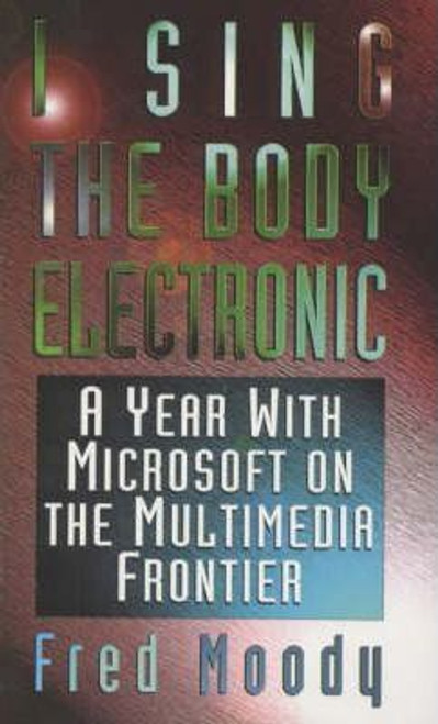 Moody, Fred / I Sing the Body Electronic : Year with Microsoft on the Multimedia Frontier