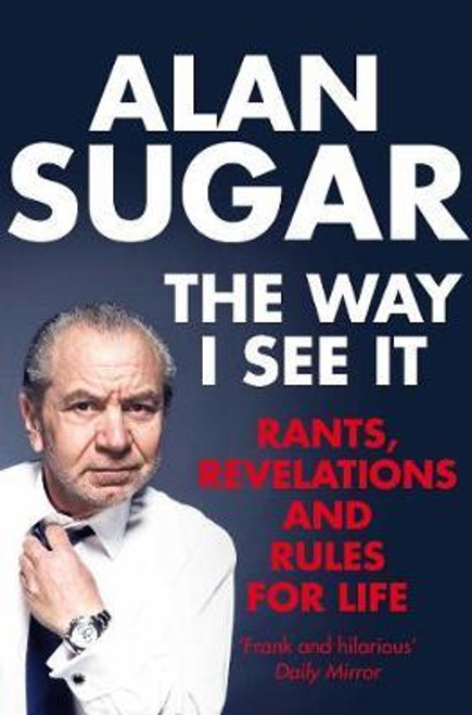 Sugar, Alan / The Way I See It : Rants, Revelations And Rules For Life