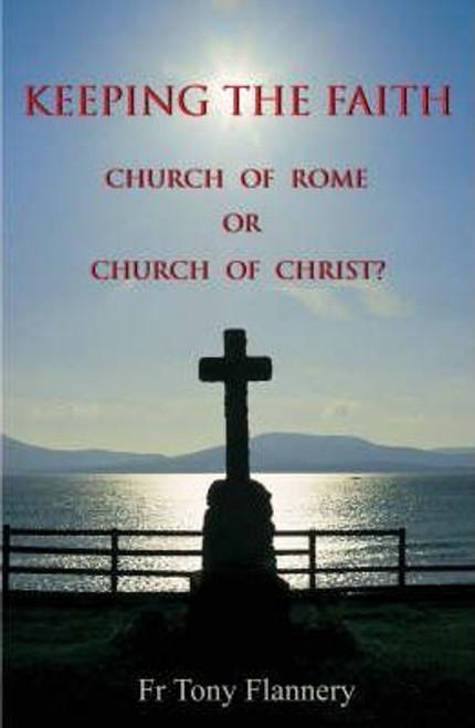 Flannery, Tony Fr. / Keeping the Faith : Church of Rome or Church of Christ?