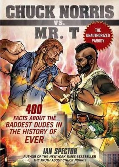 Spector, Ian / Chuck Norris Vs Mr. T : 400 Facts About the Baddest Dudes in the History of Ever