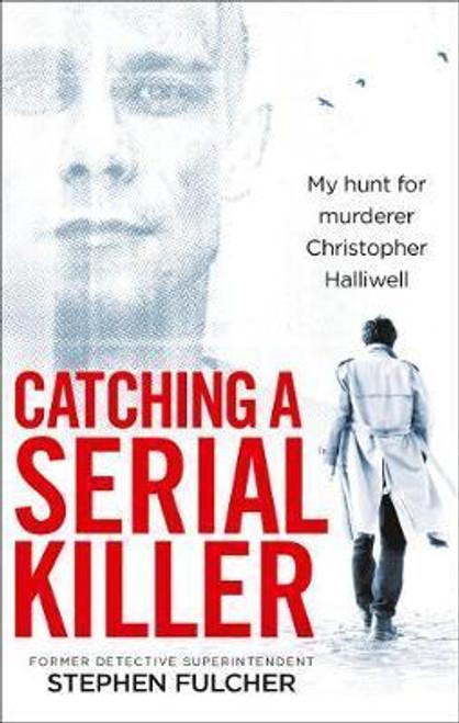 Fulcher, Stephen / Catching a Serial Killer : My hunt for murderer Christopher Halliwell