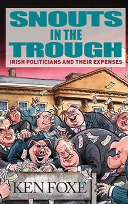 Foxe, Ken / Snouts in the Trough : Irish Politicians and Their Expenses - PB - 2010