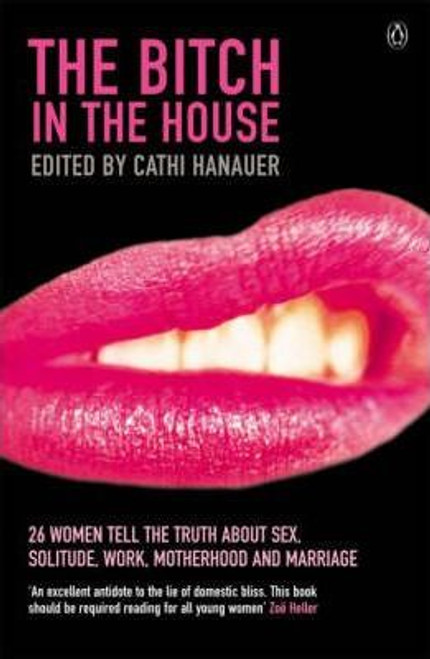 Hanauer, Cathi / The Bitch in the House : 26 Women Tell the Truth About Sex, Solitude, Work, Motherhood and Marriage