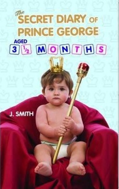 Smith, J. S / The Secret Diary of Prince George : Ages 3 1/2 Months