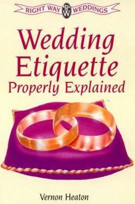 Heaton, Vernon / Wedding Etiquette Properly Explained : Marriage Under All Denominations and Civil Ceremonies
