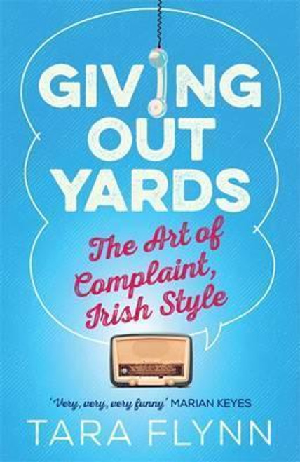 Flynn, Tara / Giving Out Yards : The Art of Complaint, Irish Style