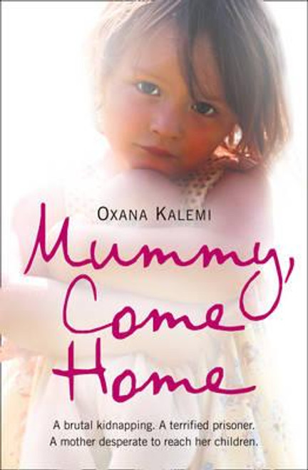 Kalemi, Oxana / Mummy, Come Home : A Brutal Kidnapping. a Terrified Prisoner. a Mother Desperate to Reach Her Children.
