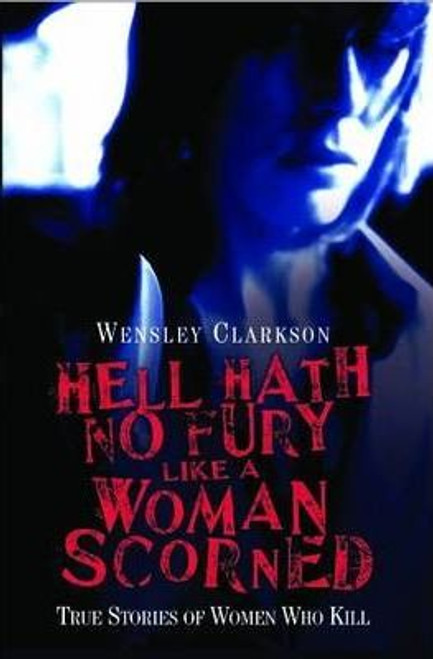 Clarkson, Wensley / Hell Hath No Fury Like a Woman Scorned : True Stories of Women Who Kill