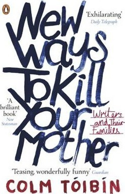 Toibin, Colm / New Ways to Kill Your Mother : Writers and Their Families
