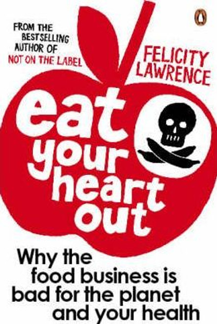 Lawrence, Felicity / Eat Your Heart Out : Why the food business is bad for the planet and your health