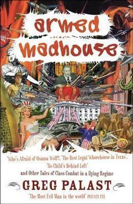 Palast, Greg / Armed Madhouse : Who's Afraid of Osama Wolf?, The Best Legal Whorehouse in Texas, No Child's Behind Left and Other Tales of Class Combat in a Dying Regime (Large Paperback)
