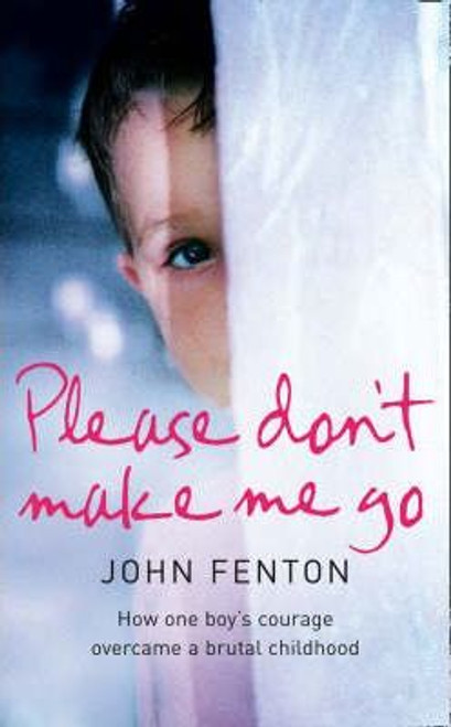 Fenton, John / Please Don't Make Me Go : How One Boy's Courage Overcame a Brutal Childhood (Large Paperback)
