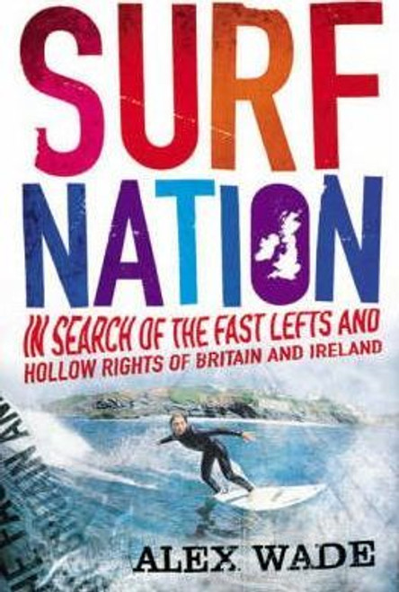 Wade, Alex / Surf Nation : In Search of the Fast Lefts and Hollow Rights of Britain and Ireland