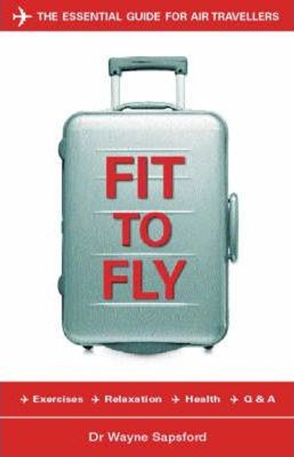 Sapsford, Dr Wayne /Fit to Fly : The Essential Guide for Air Travellers