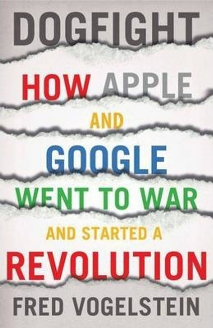 Vogelstein, Fred / Dogfight : How Apple and Google Went to War and Started a Revolution (Large Paperback)