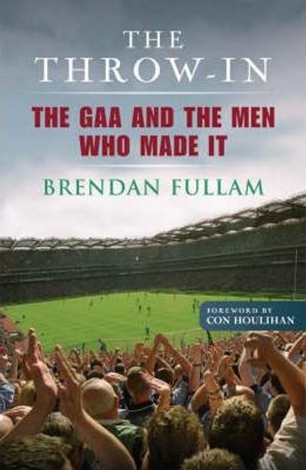 Fullam, Brendan / The Throw-In : The GAA and the Men Who Made It (Hardback)