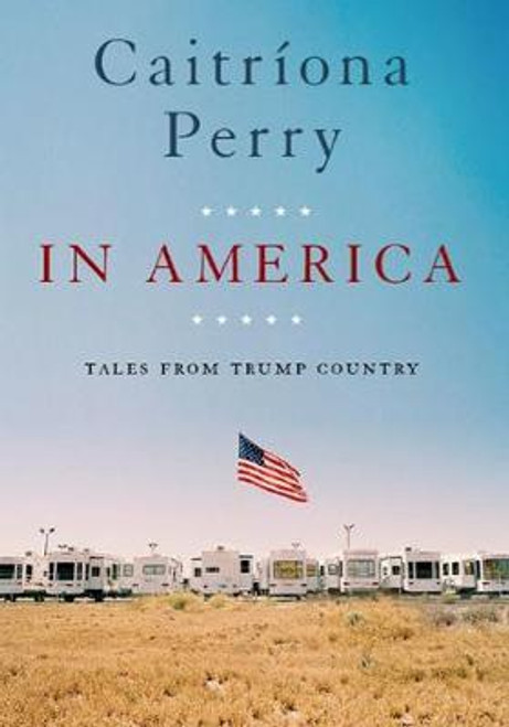 Perry, Caitriona / In America : Tales from Trump Country (Hardback)
