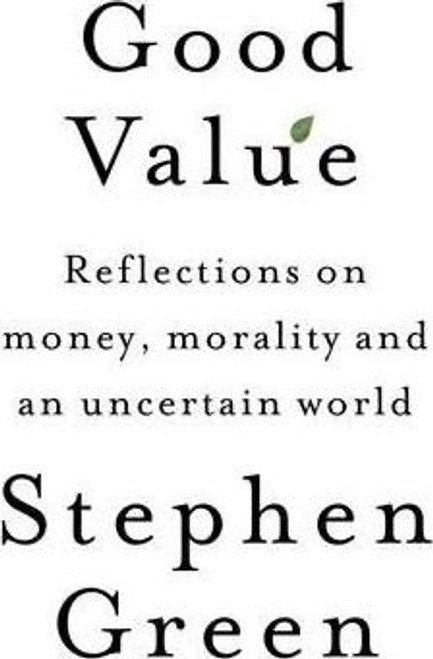Green. Stephen / Good Value : Reflections on money, morality and an uncertain world (Hardback)