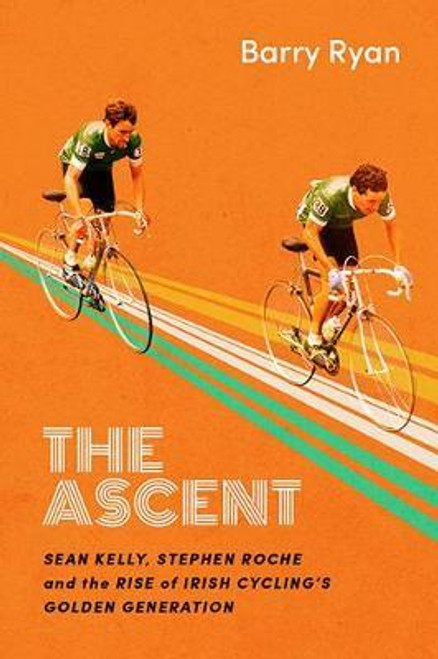 Ryan, Barry / The Ascent : Sean Kelly, Stephen Roche and the Rise of Irish Cycling's Golden Generation (Hardback)