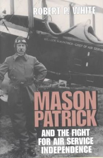 White, Robert P. / Mason Patrick and the Fight for Air Service Independence (Hardback)