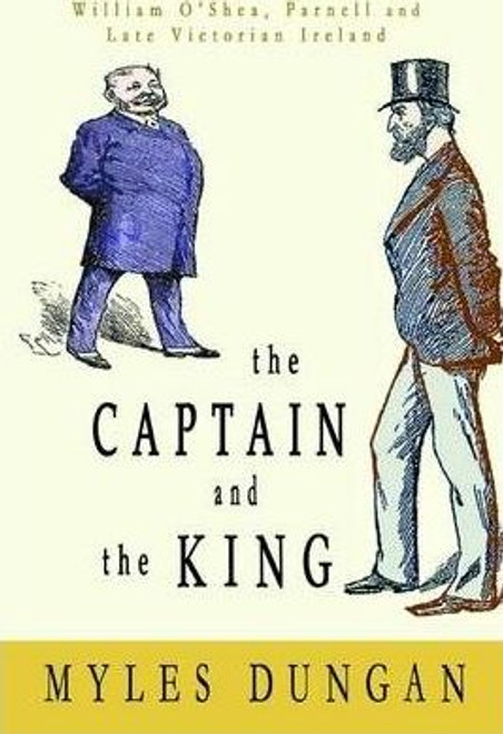 Dungan, Myles / The Captain and the King : William O'Shea, Charles Stewart Parnell and Late Victorian Ireland (Hardback)