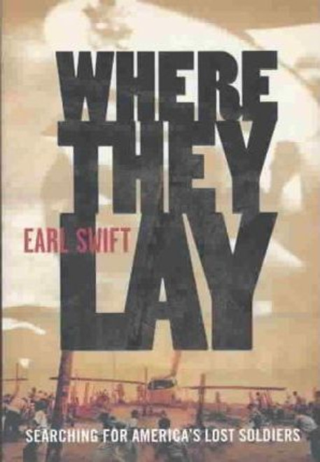 Swift, Earl / Where They Lay : Searching for America's Lost Soldiers (Hardback)
