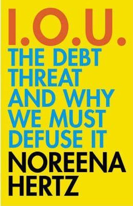 Hertz, Noreena / IOU : The Debt Threat and Why We Must Defuse It (Hardback)