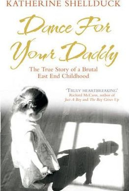Shellduck, Katherine / Dance for your Daddy : The True Story of a Brutal East End Childhood