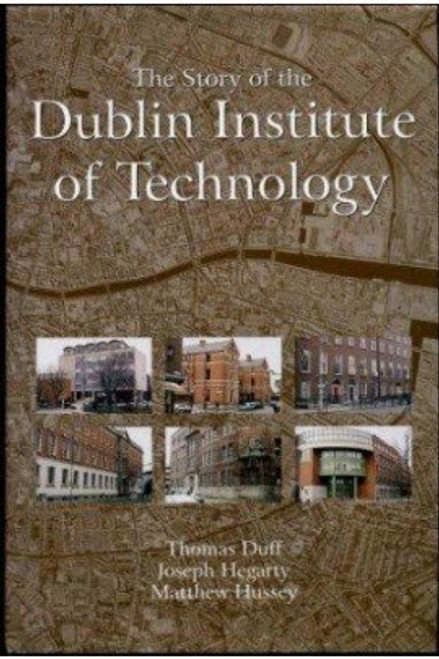 Duff, Thomas, Hegarty, Joseph & Hussey, Matthew - The Story of the Dublin Institute of Technology (DIT)  - BRAND NEW HB