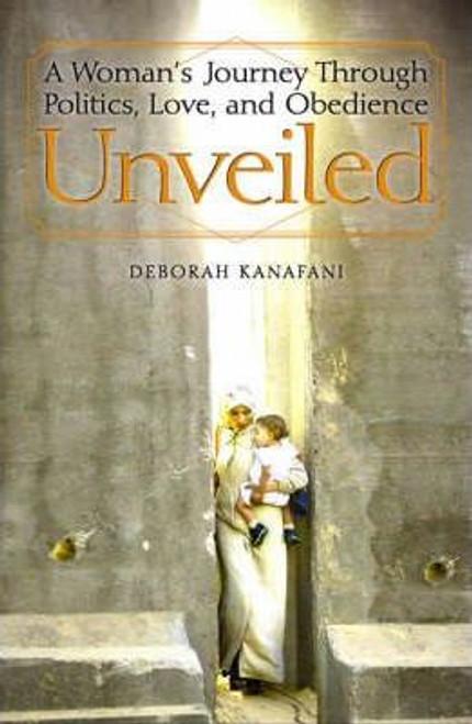 Kanafani, Deborah / Unveiled : A Woman's Journey Through Politics Love and Obedience (Hardback)