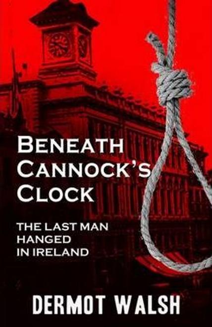Walsh, Dermot / Beneath Cannock's Clock : The Last Man Hanged in Ireland