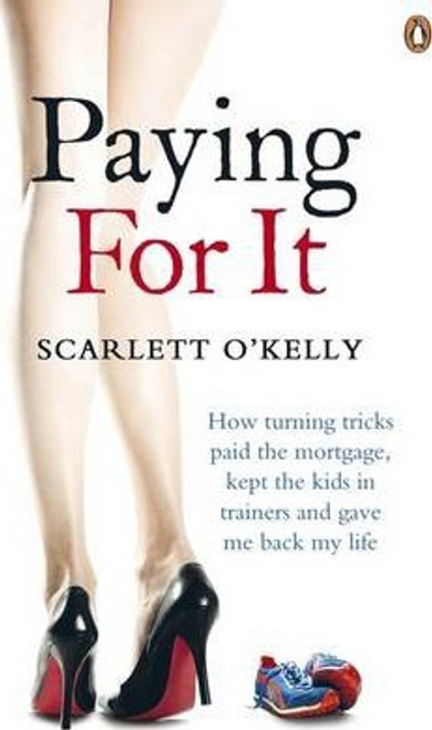 O'Kelly, Scarlett / Paying for It : How Turning Tricks Paid the Mortgage, Kept the Kids in Trainers and Gave Me Back My Life