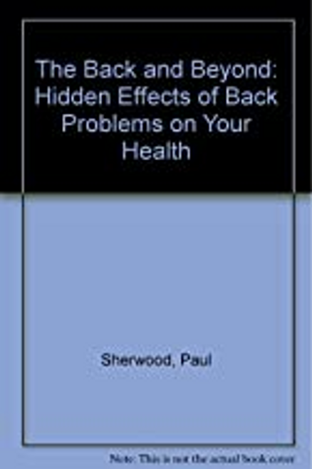 Sherwood, Paul / The Back and Beyond: Hidden Effects of Back Problems on Your Health