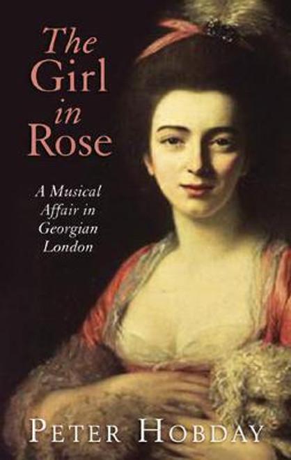 Hobday, Peter / The Girl in Rose : A Musical Affair in Georgian London (Large Hardback)