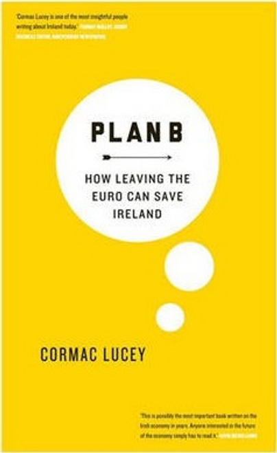 Cormac, Lucey / Plan B : How Leaving the Euro Can Save Ireland