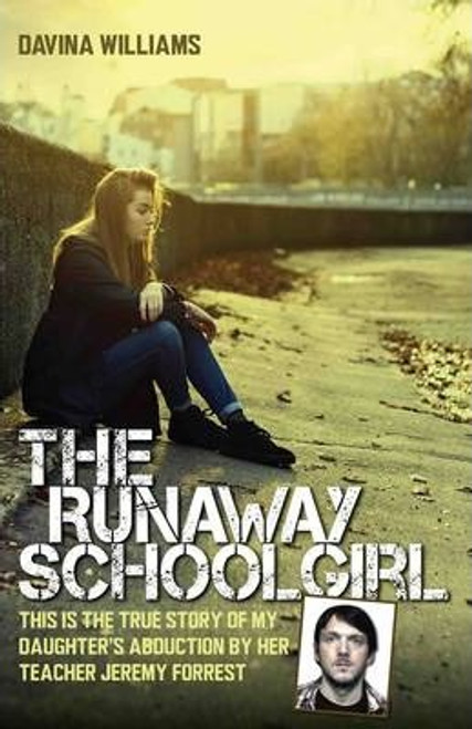 Williams, Davina / The Runaway Schoolgirl : This is the True Story of My Daughter's Abduction by Her Teacher Jeremy Forrest (Large Hardback)