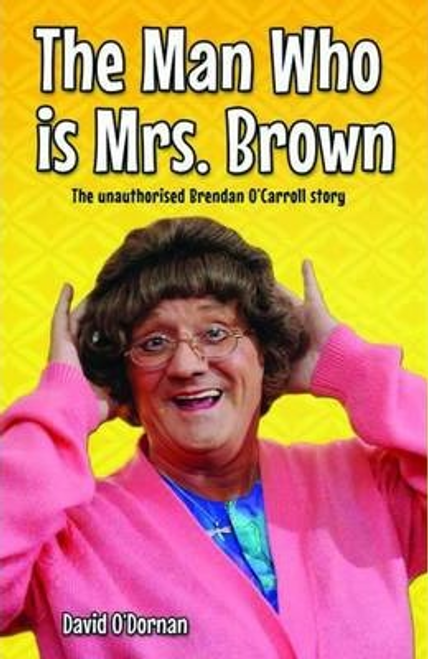 O'Dornan, David / The Man Who is Mrs.Brown : The Unauthorised Brendan O'Carroll Story