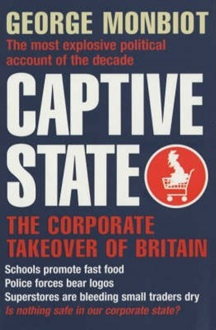 Monbiot, George / Captive State : The Corporate Takeover of Britain