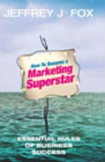 Fox, Jeffrey J. / How To Become A Marketing Superstar : Essential Rules of Business Success (Hardback)