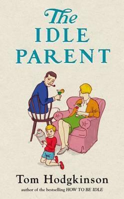 Hodgkinson, Tom / The Idle Parent : Why Less Means More When Raising Kids (Hardback)