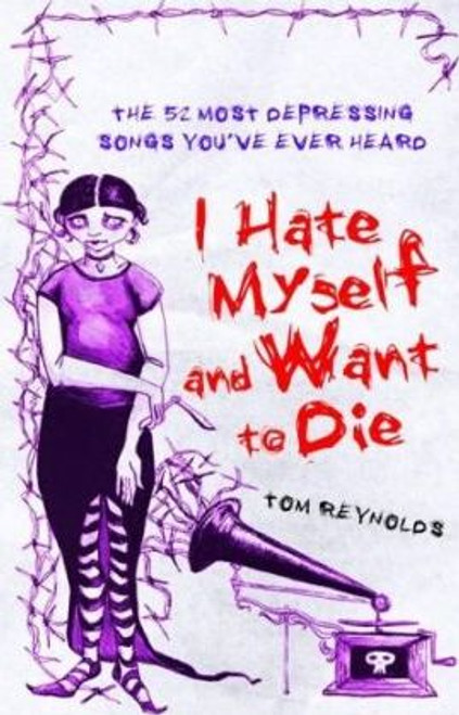 Reynolds, Tom / I Hate Myself and Want to Die : The 52 Most Depressing Songs You've Ever Heard (Hardback)