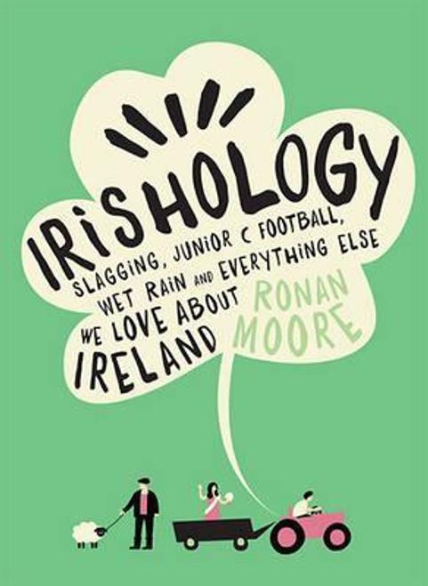 Moore, Ronan / Irishology : Slagging, Junior C Football, Wet Rain and everything else we love about Ireland (Hardback)