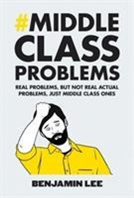 Lee, Benjamin / Middle Class Problems : Problems but not real actual problems, just middle class ones (Hardback)