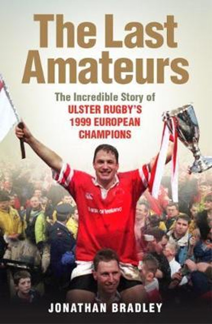 Bradley, Jonathan / The Last Amateurs : The Incredible Story of Ulster Rugby's 1999 European Champions