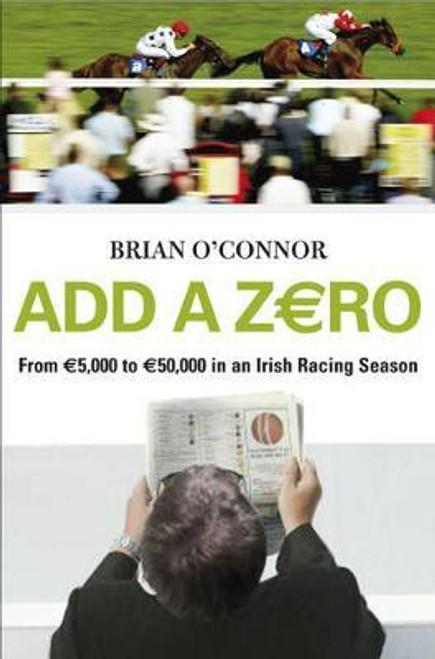 O'Connor, Brian / Add A Zero : From EURO5,000 to EURO50,000 in an Irish Racing Season