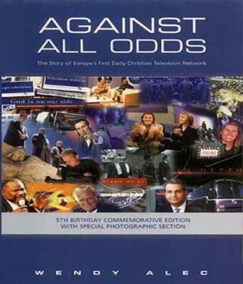 Alec, Wendy / Against All Odds : The Story of Europe's First Daily Christian Television Network