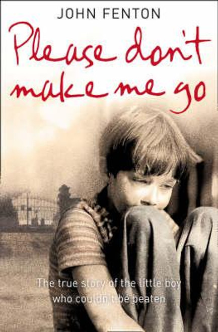 Fenton, John / Please Don't Make Me Go : How One Boy's Courage Overcame a Brutal Childhood