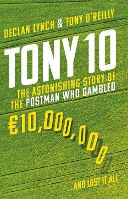 Lynch, Declan / Tony 10 : The astonishing story of the postman who gambled EURO10,000,000 ... and lost it all (Large Paperback)