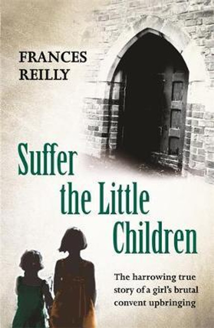 Reilly, Frances / Suffer The Little Children : The True Story Of An Abused Convent Upbringing