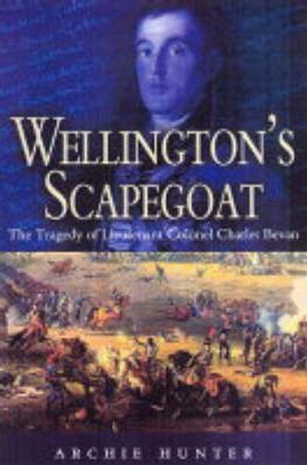 Hunter, Archie / Wellington's Scapegoat: the Tragedy of Lt-col Charles Bevan (Hardback)